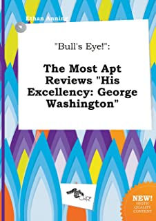 Bull's Eye!: The Most Apt Reviews His Excellency: George Washington