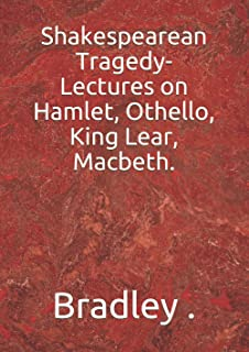 Shakespearean Tragedy-Lectures on Hamlet, Othello, King Lear, Macbeth.