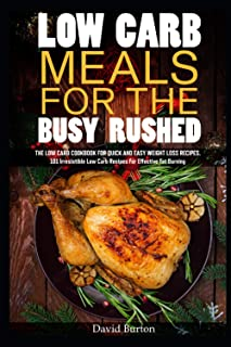 Low carb meals for the busy rushed: The low carb cookbook for quick and easy weight loss recipes. 101 Irresistible Low Car...