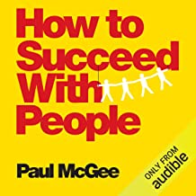 How to Succeed with People: Easy Ways to Engage, Influence, and Motivate Almost Anyone