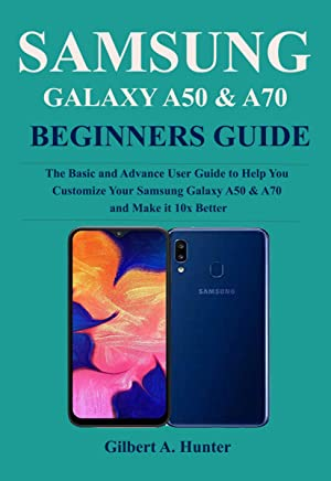 Samsung Galaxy A50 & A70 Beginners Guide: Thee Basic and Advance User Guide to Help You Customize Your Samsung Galaxy A50 & A70 and Make it 10x Better