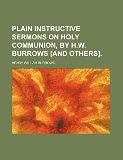 Plain Instructive Sermons on Holy Communion, by H.W. Burrows [And Others].