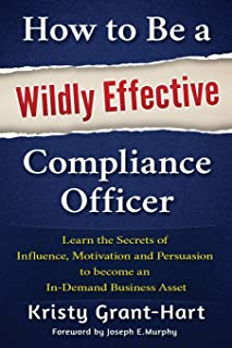 How to be a Wildly Effective Compliance Officer: Learn the Secrets of Influence, Motivation and Persvasion to Become an in...
