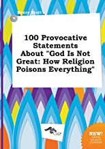 100 Provocative Statements about God Is Not Great: How Religion Poisons Everything
