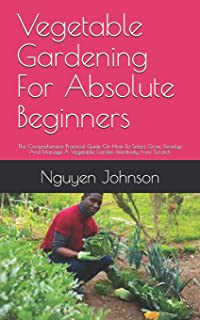 Vegetable Gardening For Absolute Beginners: The Comprehensive Practical Guide On How To Select, Grow, Develop And Manage A...