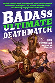 Badass: Ultimate Deathmatch: Skull-Crushing True Stories of the Most Hardcore Duels, Showdowns, Fistfights, Last Stands, Suicide Charges, and Military Engagements of All Time (Badass Series)