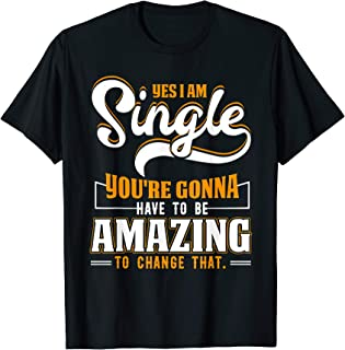 Yes I'm Single You're Gonna Have To Be Amazing To Change Tee T-Shirt