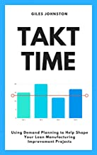 Takt Time: Using Simple Demand Planning to Help Shape Your Lean Manufacturing Improvement Projects (The Business Productivity Series Book 3)
