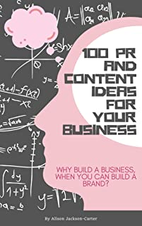 100 PR and Content Ideas for Your Business: Why build a business, when you can build a brand?