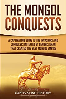 The Mongol Conquests: A Captivating Guide to the Invasions and Conquests Initiated by Genghis Khan That Created the Vast Mongol Empire