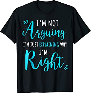 I'm Not Arguing I'm Just Explaining Why I Am Right T-Shirt
