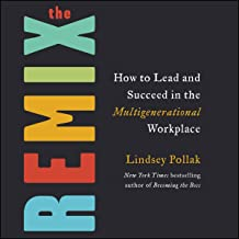 The Remix: How to Lead and Succeed in the Multigenerational Workplace