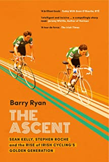 The Ascent: Sean Kelly, Stephen Roche and the Rise of Irish Cycling's Golden Gener