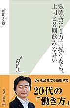 表紙: 勉強会に1万円払うなら、上司と3回飲みなさい (光文社新書)   前川 孝雄
