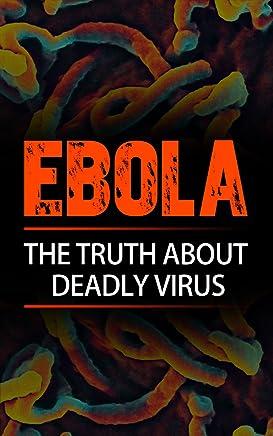 EBOLA: The Truth About Deadly Virus (Ebola symptoms, Ebola disease, Ebola plague, Ebola treatment, Ebola pandemic, Ebola Transmission, Surviver Guide)