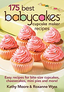 175 Best Babycakes Cupcake Maker Recipes: Easy Recipes for Bite-Size Cupcakes, Cheesecakes, Mini Pies and More!