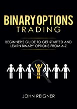 Binary Options trading: Comprehensive Beginner's Guide to get Started and Learn Binary Options Trading from A-Z