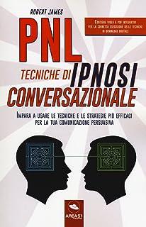 PNL. Tecniche di ipnosi conversazionale. Impara a usare le tecniche e le strategie più efficaci per la tua comunicazione p...