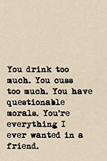 You Drink Too Much. You Cuss Too Much. You Have Questionable Morals. You're Everything I Ever Wanted In A Friend.: A Cute + Funny Notebook | Bad Girl ... Gifts For Women Who Cuss A Little And Drink
