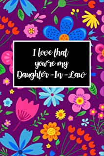 I Love That You're My Daughter-In-Law: Daughter-In-Law Novelty Gift, Journal for Daughter-In-Law ~ Beautiful Florals Blank Lined Notebook to Write In Ideas