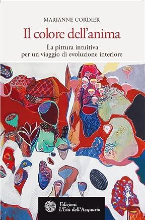 Il colore dellanima: La pittura intuitiva per un viaggio di evoluzione interiore