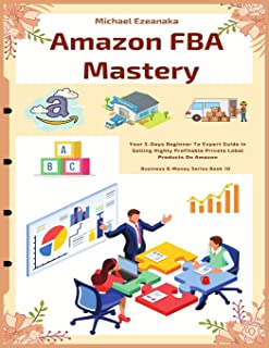 Amazon FBA Mastery: Your 5-Days Beginner To Expert Guide In Selling Highly Profitable Private Label Products On Amazon: 10