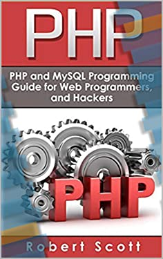 PHP: MySQL & PHP Programming Guide - Web Development, Database & Hacking (Java, C++, Ruby, HTML, Programmer, Hacker, Computer Programming, Python, SQL