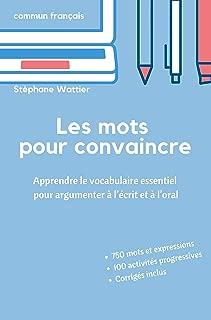 Les mots pour convaincre: Le vocabulaire essentiel pour argumenter à l'écrit et à l'oral (French Edition)