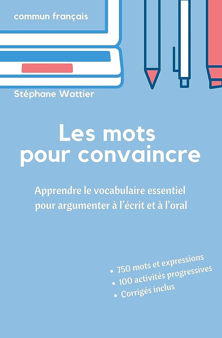 東方番目きつくLes mots pour convaincre: Le vocabulaire essentiel pour argumenter à l'écrit et à l'oral (French Edition)