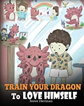 Train Your Dragon To Love Himself: A Dragon Book To Give Children Positive Affirmations. A Cute Children Story To Teach Ki...
