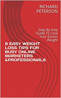8 EASY WEIGHT LOSS TIPS FOR BUSY ONLINE MARKETERS &PROFESSIONALS: Step By Step Guide To Lose Your Excess Weight (English Edition)