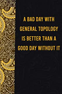 A bad day with general topology is better than a good day without it: funny notebook for women men, cute journal for writi...