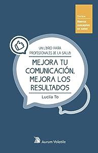, Lucila To García-MirandaMejora tu comunicación, mejora los resultados: Un libro para profesionales de la salud (Nuevos conceptos en salud nº 1)
