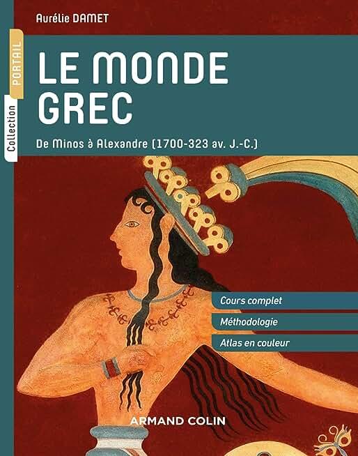 Le monde grec - De Minos à Alexandre (1700-323 av. J.-C.): De Minos à Alexandre (1700-323 av. J.-C.)