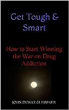 Get Tough & Smart: How to Start Winning the War on Drug Addiction