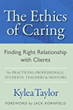 The Ethics of Caring: Finding Right Relationship with Clients for Profound, Transformative Work in Professional Healing Re...