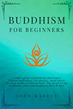 Buddhism for Beginners: A Simple Guide to Buddhism Philosophy, Tibetan Meditation, Zen Practice, Mind Power for Busy People Without Beliefs. The Art of Living in Balance, Peace and Happiness Here&Now
