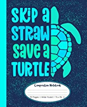 Skip A Straw Save A Turtle Composition Notebook 110 Pages Wide-Ruled 7 1/2 x 9 1/4 in: Blue & Green Sea Turtle Notebook For Kids, Teens, or Adults