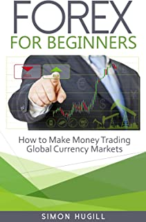 Forex for Beginners: How to Make Money Trading Global Currency Markets (Forex Trading, Trading, Forex, Currency Markets, Forex for Beginners, Foreign Exchange, Money, Traders)