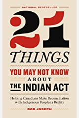 21 Things You May Not Know About the Indian Act: Helping Canadians Make Reconciliation with Indigenous Peoples a Reality Kindle Edition