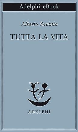 Tutta la vita (Piccola biblioteca Adelphi Vol. 613)
