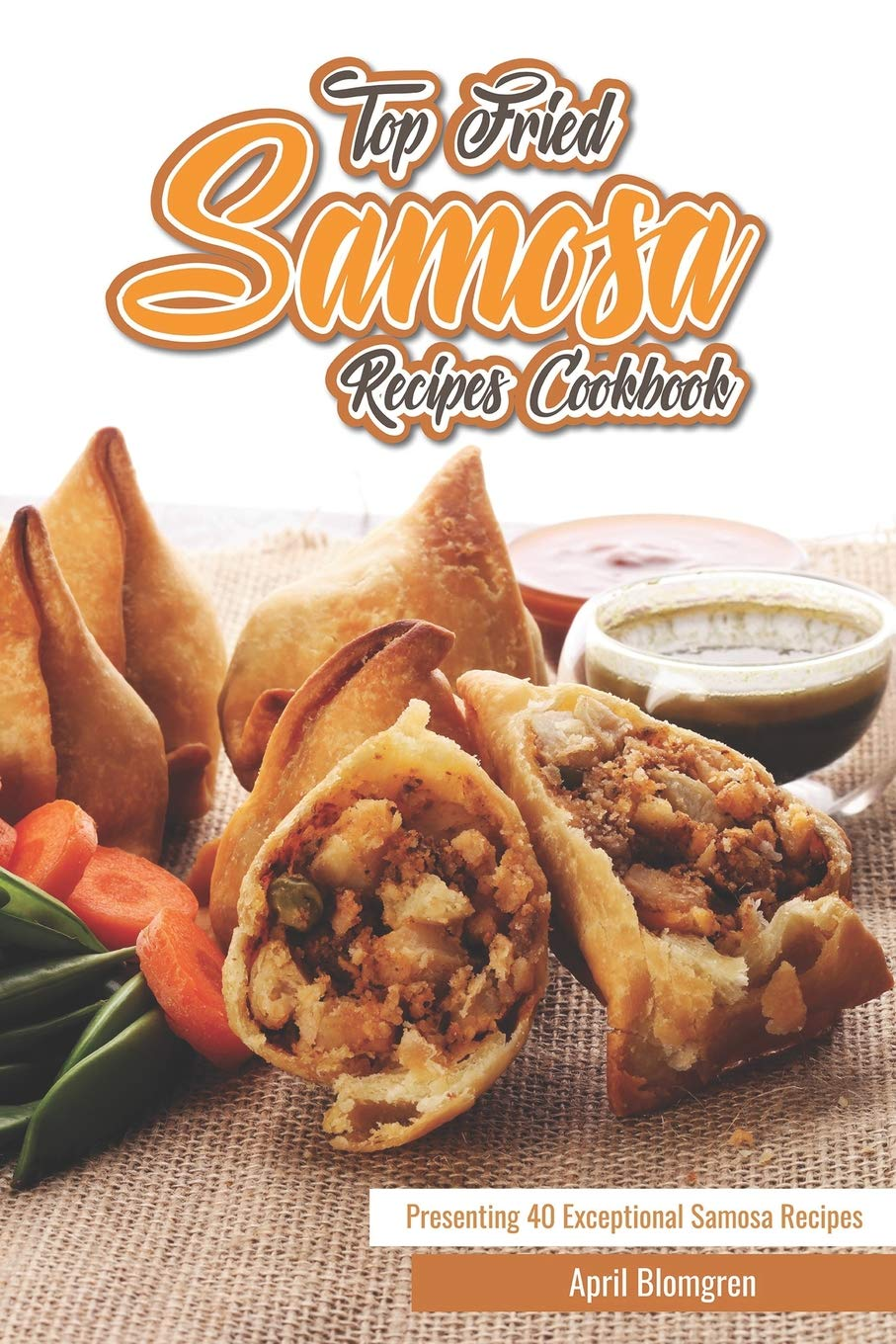 Top Fried Samosa Recipes Cookbook: Presenting 40 Exceptional Samosa Recipes