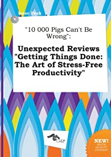 10 000 Pigs Can't Be Wrong: Unexpected Reviews Getting Things Done: The Art of Stress-Free Productivity