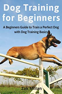 Dog Training for Beginners: A Beginners Guide to Train a Perfect Dog with Dog Training Basics. Includes Common Training Pr...