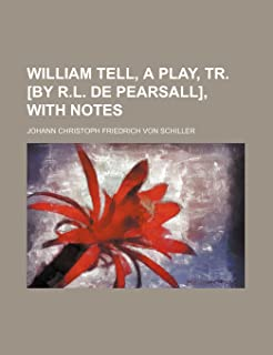 William Tell, a Play, Tr. [By R.L. de Pearsall], with Notes