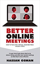 Better Online Meetings: How to Facilitate Virtual Team Meetings in Easy Steps (A super-short book about what to do before, during, and after your remote meetings so that they're more effective)