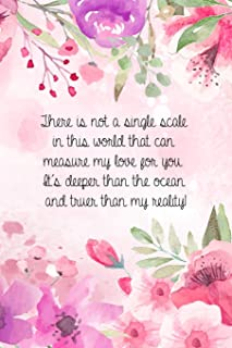 There is not a single scale in this world that can measure my love for you. It's deeper than the ocean and truer than my r...