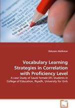 Vocabulary Learning Strategies in Correlation with Proficiency Level: A case Study of Saudi Female EFL Students in College of Education, Riyadh, University for Girls