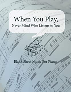 Blank Sheet Music For Piano When You Play, Never Mind Who Listens to You: Blank Sheet Music Full Staved Sheet, Music Sketchbook For Students & ... ,120 Pages (Blank Piano Sheets) (Volume 1)