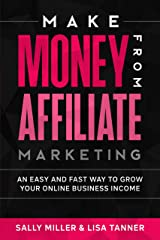 Make Money From Affiliate Marketing: An Easy And Fast Way To Grow Your Online Business Income (Make Money From Home Book 13) Kindle Edition
